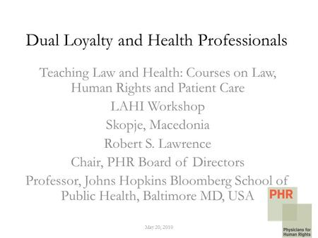 Dual Loyalty and Health Professionals Teaching Law and Health: Courses on Law, Human Rights and Patient Care LAHI Workshop Skopje, Macedonia Robert S.