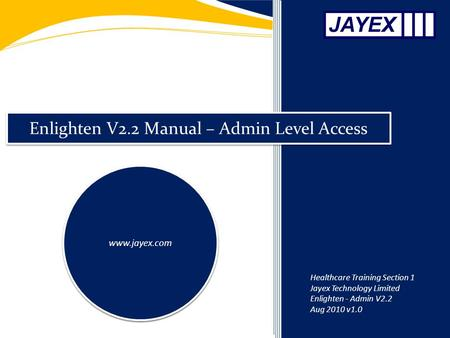 Enlighten V2.2 Manual – Admin Level Access www.jayex.com Healthcare Training Section 1 Jayex Technology Limited Enlighten - Admin V2.2 Aug 2010 v1.0.