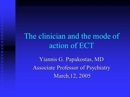 The clinician and the mode of action of ECT Yiannis G. Papakostas, MD Associate Professor of Psychiatry March,12, 2005 March,12, 2005.