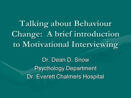 Talking about Behaviour Change: A brief introduction to Motivational Interviewing Dr. Dean D. Snow Psychology Department Dr. Everett Chalmers Hospital.