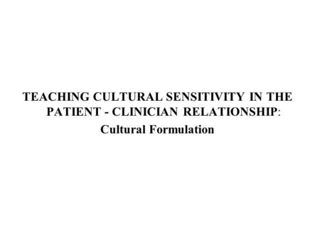TEACHING CULTURAL SENSITIVITY IN THE PATIENT - CLINICIAN RELATIONSHIP: Cultural Formulation.