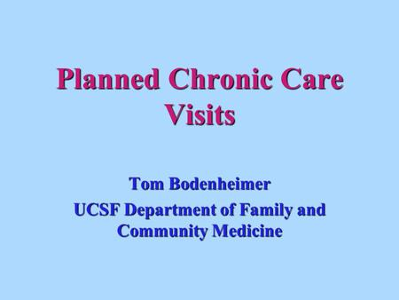 Planned Chronic Care Visits Tom Bodenheimer UCSF Department of Family and Community Medicine.