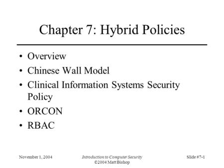 November 1, 2004Introduction to Computer Security ©2004 Matt Bishop Slide #7-1 Chapter 7: Hybrid Policies Overview Chinese Wall Model Clinical Information.