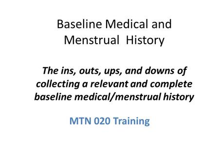 Baseline Medical and Menstrual History The ins, outs, ups, and downs of collecting a relevant and complete baseline medical/menstrual history MTN 020 Training.