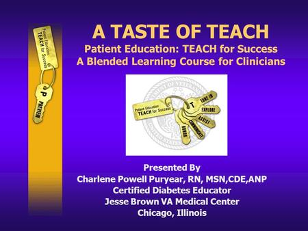 A TASTE OF TEACH Patient Education: TEACH for Success A Blended Learning Course for Clinicians Presented By Charlene Powell Puryear, RN, MSN,CDE,ANP Certified.