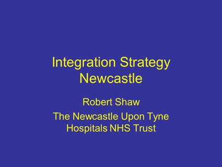 Integration Strategy Newcastle Robert Shaw The Newcastle Upon Tyne Hospitals NHS Trust.