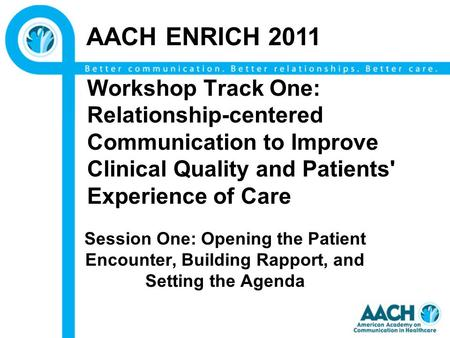 Workshop Track One: Relationship-centered Communication to Improve Clinical Quality and Patients' Experience of Care Session One: Opening the Patient Encounter,