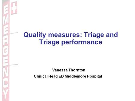 Quality measures: Triage and Triage performance Vanessa Thornton Clinical Head ED Middlemore Hospital.