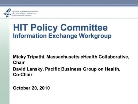 HIT Policy Committee Information Exchange Workgroup Micky Tripathi, Massachusetts eHealth Collaborative, Chair David Lansky, Pacific Business Group on.