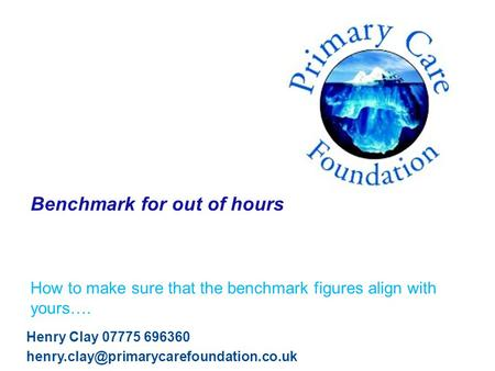 Benchmark for out of hours How to make sure that the benchmark figures align with yours…. Henry Clay 07775 696360