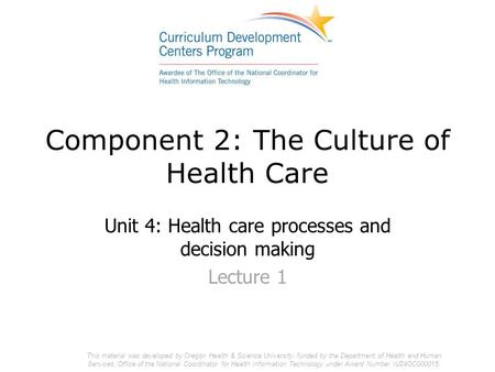 Component 2: The Culture of Health Care Unit 4: Health care processes and decision making Lecture 1 This material was developed by Oregon Health & Science.