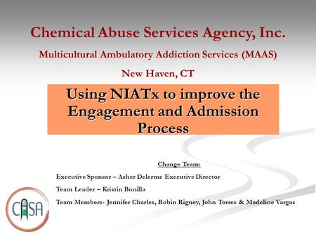 Using NIATx to improve the Engagement and Admission Process Chemical Abuse Services Agency, Inc. Multicultural Ambulatory Addiction Services (MAAS) New.