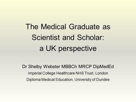The Medical Graduate as Scientist and Scholar: a UK perspective Dr Shelby Webster MBBCh MRCP DipMedEd Imperial College Healthcare NHS Trust, London Diploma.