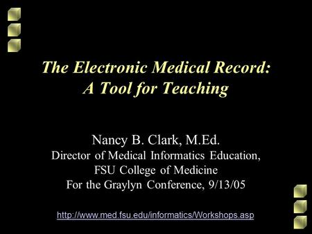 The Electronic Medical Record: A Tool for Teaching Nancy B. Clark, M.Ed. Director of Medical Informatics Education, FSU College of Medicine For the Graylyn.