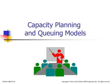 Capacity Planning and Queuing Models McGraw-Hill/Irwin Copyright © 2011 by The McGraw-Hill Companies, Inc. All rights reserved.