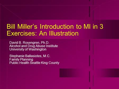 Bill Miller's Introduction to MI in 3 Exercises: An Illustration David B. Rosengren, Ph.D. Alcohol and Drug Abuse Institute University of Washington Stephanie.