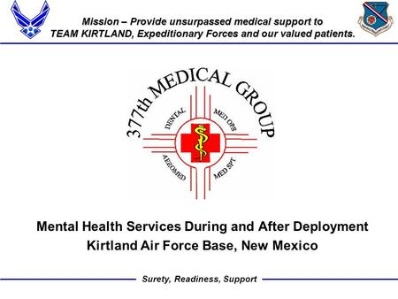 Surety, Readiness, Support Mission – Provide unsurpassed medical support to TEAM KIRTLAND, Expeditionary Forces and our valued patients. Mental Health.