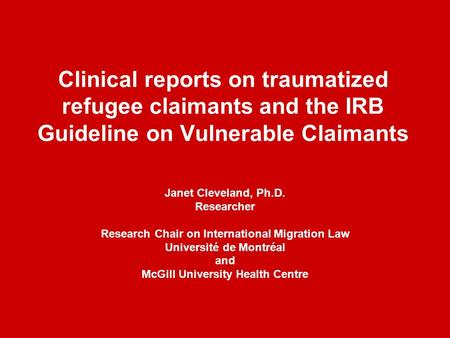 Clinical reports on traumatized refugee claimants and the IRB Guideline on Vulnerable Claimants Janet Cleveland, Ph.D. Researcher Research Chair on International.