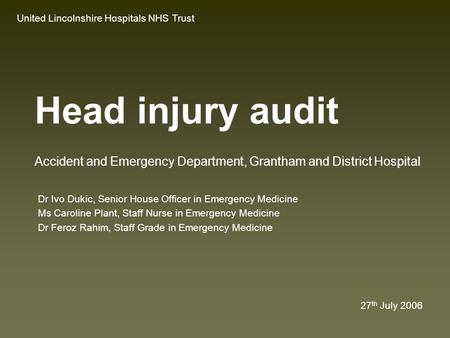 Head injury audit Dr Ivo Dukic, Senior House Officer in Emergency Medicine Ms Caroline Plant, Staff Nurse in Emergency Medicine Dr Feroz Rahim, Staff.