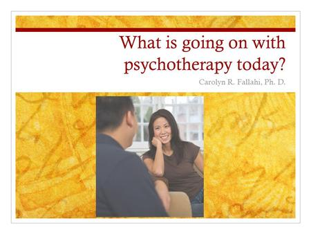What is going on with psychotherapy today? Carolyn R. Fallahi, Ph. D.