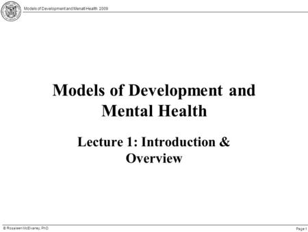 Page 1 © Rosaleen McElvaney, PhD Models of Development and Menatl Health 2009 Models of Development and Mental Health Lecture 1: Introduction & Overview.