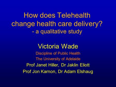 How does Telehealth change health care delivery? - a qualitative study Victoria Wade Discipline of Public Health The University of Adelaide Prof Janet.