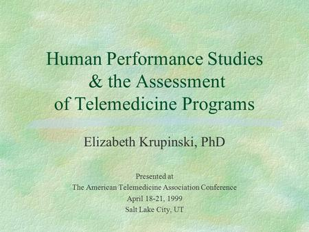Human Performance Studies & the Assessment of Telemedicine Programs Elizabeth Krupinski, PhD Presented at The American Telemedicine Association Conference.