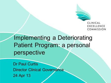 Implementing a Deteriorating Patient Program: a personal perspective Dr Paul Curtis Director Clinical Governance 24 Apr 13.