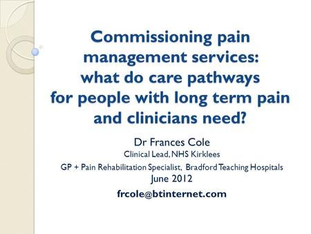 Commissioning pain management services: what do care pathways for people with long term pain and clinicians need? Dr Frances Cole Clinical Lead, NHS Kirklees.