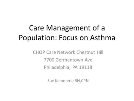 Care Management of a Population: Focus on Asthma CHOP Care Network Chestnut Hill 7700 Germantown Ave Philadelphia, PA 19118 Sue Kammerle RN,CPN.