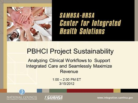 PBHCI Project Sustainability Analyzing Clinical Workflows to Support Integrated Care and Seamlessly Maximize Revenue 1:00 – 2:00 PM ET 3/15/2012.