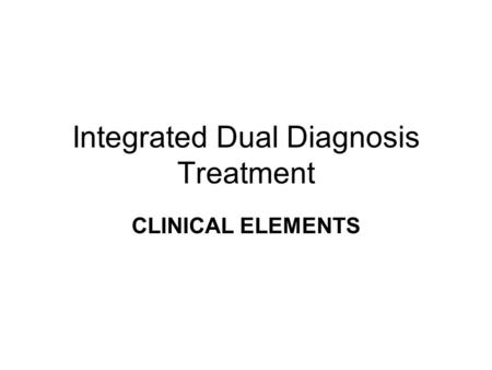Integrated Dual Diagnosis Treatment CLINICAL ELEMENTS.