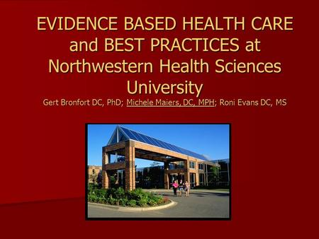 EVIDENCE BASED HEALTH CARE and BEST PRACTICES at Northwestern Health Sciences University Gert Bronfort DC, PhD; Michele Maiers, DC, MPH; Roni Evans DC,