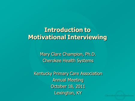 Cherokee Health Systems Introduction to Motivational Interviewing Mary Clare Champion, Ph.D. Cherokee Health Systems Kentucky Primary Care Association.
