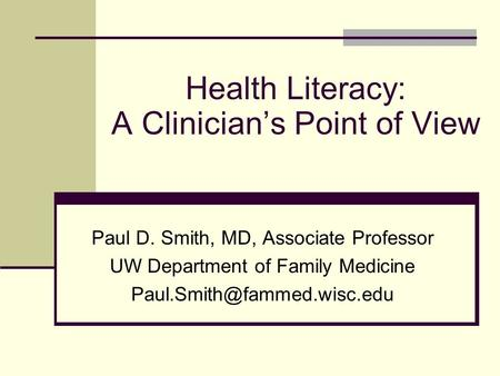 Health Literacy: A Clinician's Point of View Paul D. Smith, MD, Associate Professor UW Department of Family Medicine