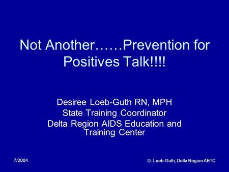 7/2004 D. Loeb-Guth, Delta Region AETC Not Another……Prevention for Positives Talk!!!! Desiree Loeb-Guth RN, MPH State Training Coordinator Delta Region.