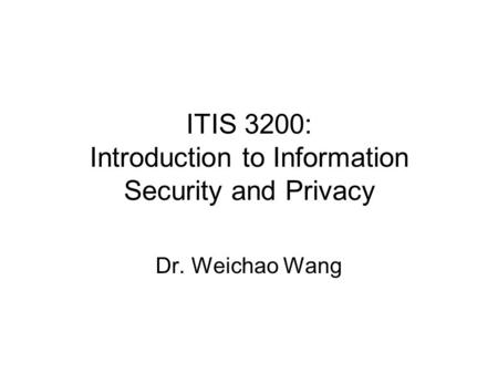 ITIS 3200: Introduction to Information Security and Privacy Dr. Weichao Wang.