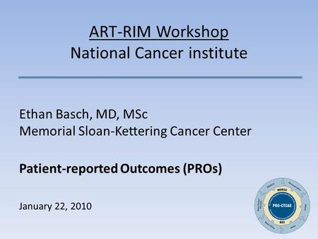 ART-RIM Workshop National Cancer institute Ethan Basch, MD, MSc Memorial Sloan-Kettering Cancer Center Patient-reported Outcomes (PROs) January 22, 2010.