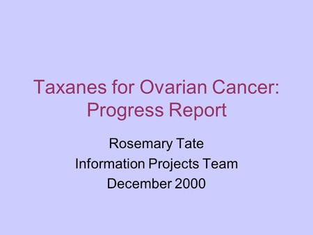 Taxanes for Ovarian Cancer: Progress Report Rosemary Tate Information Projects Team December 2000.
