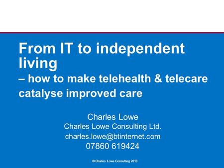 © Charles Lowe Consulting 2010 From IT to independent living – how to make telehealth & telecare catalyse improved care Charles Lowe Charles Lowe Consulting.