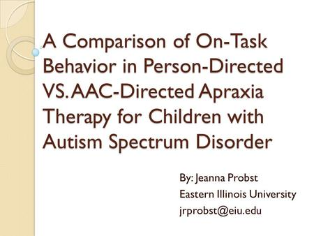 A Comparison of On-Task Behavior in Person-Directed VS. AAC-Directed Apraxia Therapy for Children with Autism Spectrum Disorder By: Jeanna Probst Eastern.