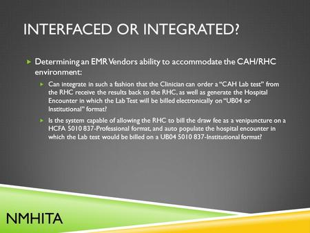 INTERFACED OR INTEGRATED?  Determining an EMR Vendors ability to accommodate the CAH/RHC environment:  Can integrate in such a fashion that the Clinician.