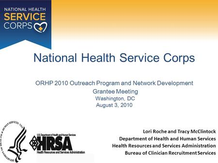National Health Service Corps ORHP 2010 Outreach Program and Network Development Grantee Meeting Washington, DC August 3, 2010 Lori Roche and Tracy McClintock.