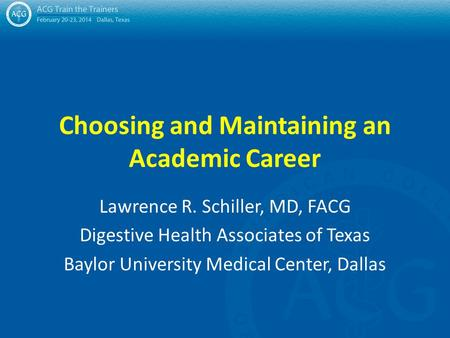 Choosing and Maintaining an Academic Career Lawrence R. Schiller, MD, FACG Digestive Health Associates of Texas Baylor University Medical Center, Dallas.