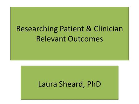 Researching Patient & Clinician Relevant Outcomes Laura Sheard, PhD.