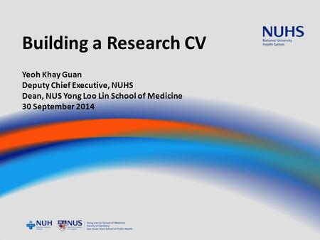 Building a Research CV Yeoh Khay Guan Deputy Chief Executive, NUHS Dean, NUS Yong Loo Lin School of Medicine 30 September 2014.