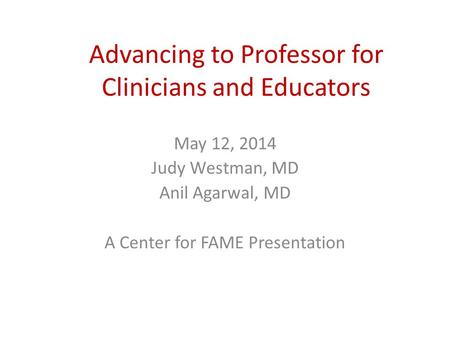 Advancing to Professor for Clinicians and Educators May 12, 2014 Judy Westman, MD Anil Agarwal, MD A Center for FAME Presentation.