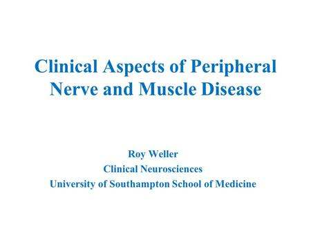 Clinical Aspects of Peripheral Nerve and Muscle Disease Roy Weller Clinical Neurosciences University of Southampton School of Medicine.