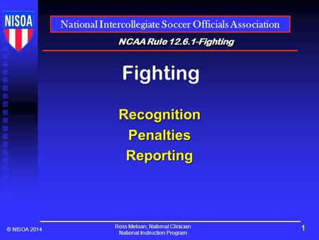 Ross Meloan, National Clinician National Instruction Program National Intercollegiate Soccer Officials Association © NISOA 2014 NCAA Rule 12.6.1-Fighting.