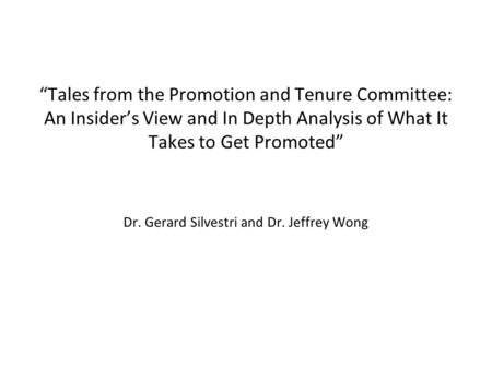 """Tales from the Promotion and Tenure Committee: An Insider's View and In Depth Analysis of What It Takes to Get Promoted"" Dr. Gerard Silvestri and Dr."
